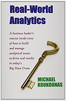 Book Real-World Analytics: A Business Leader's Concise Inside View of How to Build and Manage Analytical Teams to Drive Real Results in Today's B by Michael Koukounas (2014-06-04)