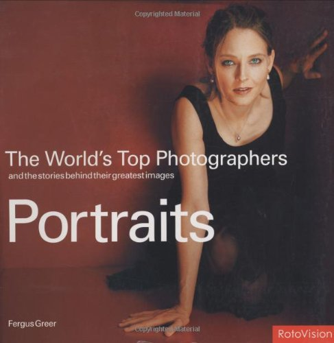 The World's Top Photographers: Portraits: And the Stories Behind Their Greatest Images (The Worlds Top Photographers)