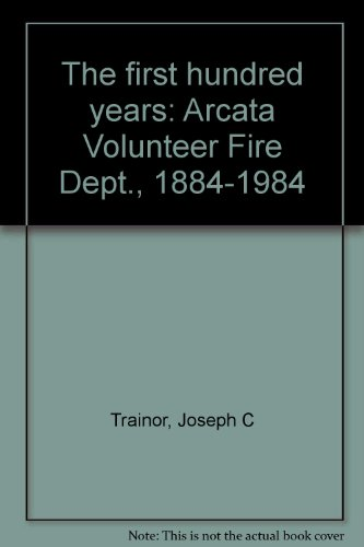 The first hundred years: Arcata Volunteer Fire Dept., 1884-1984