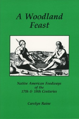 A Woodland Feast: Native American Foodways of the 17th & 18th Centuries by Carolyn Raine