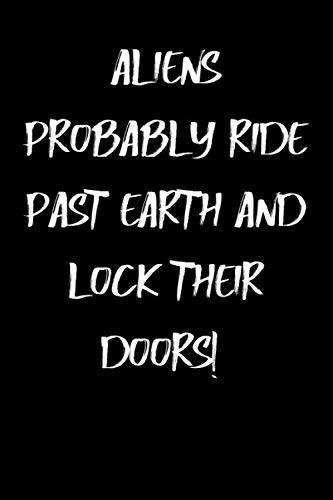 ALIENS PROBABLY RIDE PAST EARTH AND LOCK THEIR DOORS!: Funny quote for Birthday / Anniversary / Everyday Gift Notebook Journal for friends, man, ... boyfriend, partner, spouse or co-worker