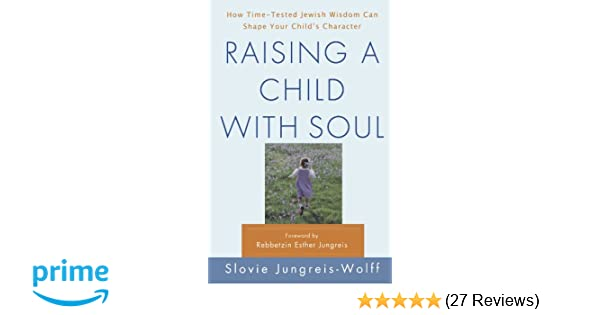 Raising a Child with Soul: How Time-Tested Jewish Wisdom Can Shape Your Childs Character