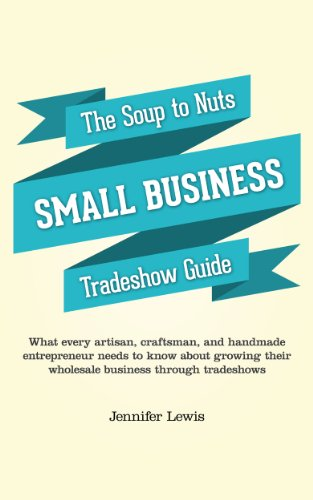 The Soup To Nuts Small Business Tradeshow Guide: What every artisan, craftsman, and handmade entrepreneur needs to know about growing their wholesale …