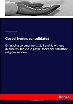 Gospel hymns consolidated: Embracing volumes no. 1, 2, 3 and 4, without duplicates, for use in gospel meetings and other religious services