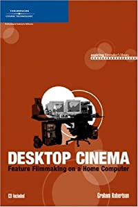 Desktop Cinema: Feature Filmmaking On a Home Computer (Aspiring Filmmaker's Library) Graham Robertson