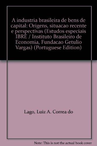 A Industria Brasileira De Bens De Capital: Origens, Situacao Recente E Perspectivas (Estudos Especiais Ibre / Instituto Brasileiro De Economia, Fundacao Getulio Vargas) (Portuguese Edition)