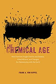 The Chemical Age: How Chemists Fought Famine and Disease, Killed Millions, and Changed Our Relationship with t