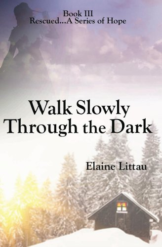 Walk Slowly Through the Dark (Rescued...A Series of Hope Book 3) by [Littau, Elaine]