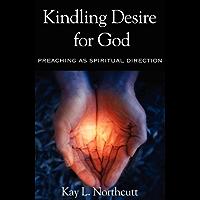 Kindling Desire for God: Preaching As Spiritual Direction