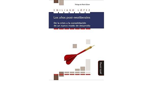 Amazon.com: Los años post-neoliberales: De la crisis a la consolidación de un nuevo modo de desarrollo (Spanish Edition) eBook: Emiliano López: Kindle Store