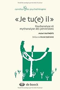 Je tu(e) il - Psychanalyse et Mythanalyse des Perversions par Michel Cautaerts