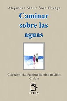 Caminar sobre las aguas (La Palabra ilumina tu vida nº 1) (Spanish Edition) by [Sosa Elízaga, Alejandra María]