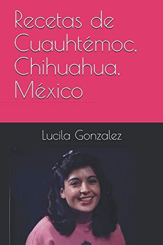 Recetas de Cuauhtémoc, Chihuahua, México (Spanish Edition) by Lucila Gonzalez