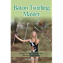 Baton Twirling Master:: Baton Twirler - Step by Step Moves & Instructions