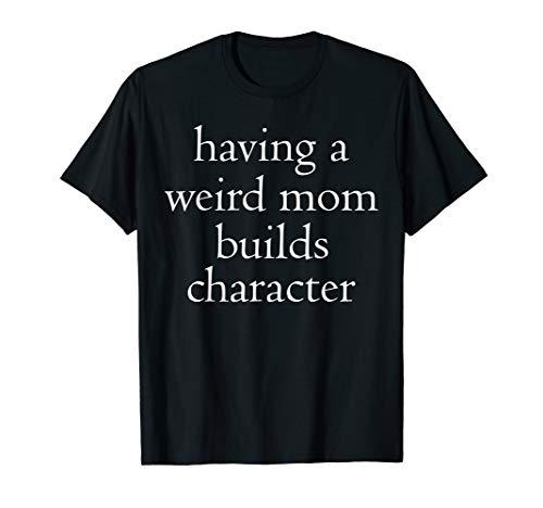 Having a weird mom builds character T-Shirt