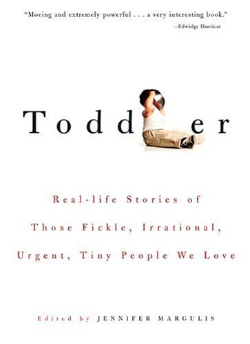 Toddler: Real-Life Stories of Those Fickle, Irrational, Urgent, Tiny People We Love pdf