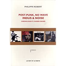 Post-Punk, No Wave, Indus & Noise: Chronologie et chassés-croisés