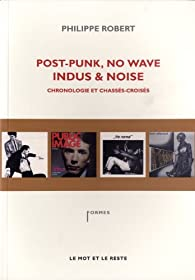 Post-Punk, No Wave, Indus & Noise, chronologie et chassés-croisés par Robert