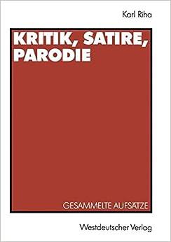Kritik, Satire, Parodie: Gesammelte Aufsätze zu den Dunkelmännerbriefen, zu Lesage, Lichtenberg, Klassiker-Parodie, Daumier, Herwegh, Kürnberger, ... Hitler-Parodie und Henscheid (German Edition)