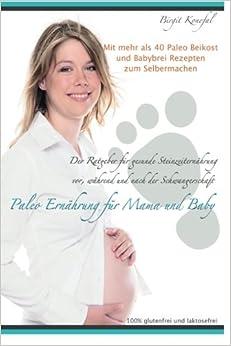 Paleo Ernährung für Mama und Baby: Der Ratgeber für gesunde Steinzeiternährung vor, während und nach der Schwangerschaft mit mehr als 40 Paleo Beikost ... machen. 100% glutenfrei und laktosefrei.