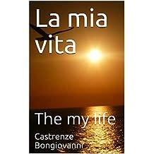 La mia vita: The my life (Italian Edition)