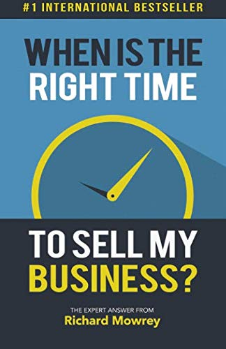 When is the Right Time to Sell My Business?: The Expert Answer by Richard Mowrey (Best Way To Value A Private Company)