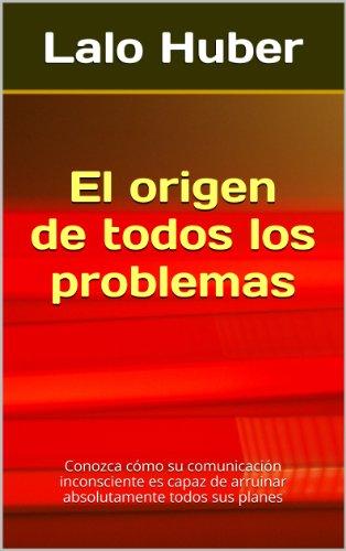El origen de todos los problemas: Conozca cmo su comunicacin inconsciente es capaz de arruinar absolutamente todos sus planes (Spanish Edition)