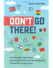 Don't Go There: From Chernobyl to North Korea—one man's quest to lose himself and find everyone else in the world's strangest places (Weird Travel)