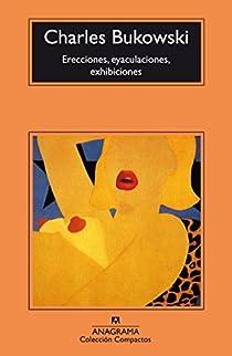 Erecciones, eyaculaciones, exhibiciones par Bukowski