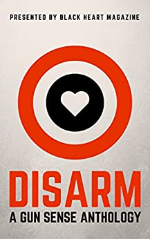 DISARM: A Gun Sense Anthology (Black Heart Digital Anthologies Book 2) by [Roberts, Laura, Anthony, Hobie, Allen, B. Morris, Armstrong, Erin, Berrio, Kate, Berry, John, Blanke, Heidi, Buck, Mara, Caile, Dani J., Daniel Roy Connelly]