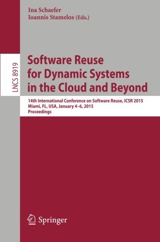Software Reuse for Dynamic Systems in the Cloud and Beyond: 14th International Conference on Software Reuse, ICSR 2015, Miami, FL, USA, January 4-6, ... (Lecture Notes in Computer Science) by Springer