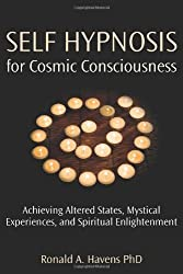Self Hypnosis for Cosmic Consciousness: Achieving Altered States, Mystical Experiences and Spiritual Enlightenment