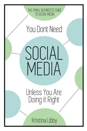You Don't Need Social Media, Unless You Are Doing It Right: The Small Business Guide to Social Media
