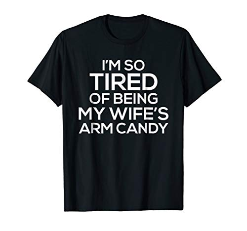 I'm So Tired Of Being My Wife's Arm Candy T-Shirt Funny Tee