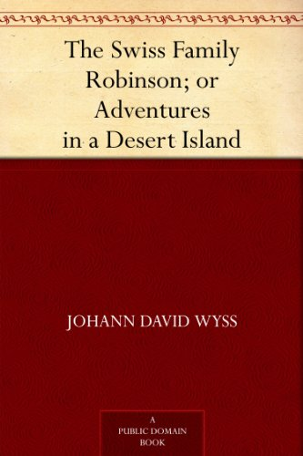 The Swiss Family Robinson; or Adventures in a Desert Island