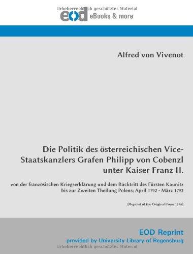 Download Die Politik des österreichischen Vice-Staatskanzlers Grafen Philipp von Cobenzl unter Kaiser Franz II.: von der französischen Kriegserklärung und dem ... of the Original from 1874] (German Edition) pdf epub
