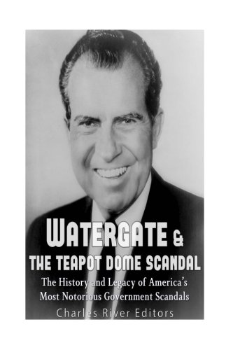 Watergate & the Teapot Dome Scandal: The History and Legacy of America's Most Notorious Government Scandals