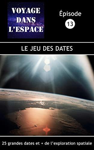 Le jeu des dates: 25 grandes dates et + de l'exploration spatiale. (Fascicule du balado Voyage dans l'espace  t. 13) (French Edition)