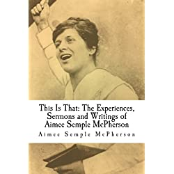 This Is That: The Experiences, Sermons and Writings of Aimee Semple McPherson