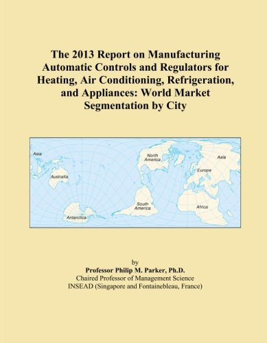 The 2013 Report on Manufacturing Automatic Controls and Regulators for Heating, Air Conditioning, Refrigeration, and Appliances: World Market Segmentation by City