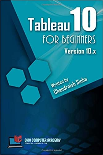 Tableau 10 for Beginners: Step by Step guide to developing