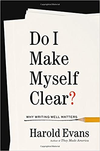 Do I Make Myself Clear? Why Writing Well Matters, by Harold Evans