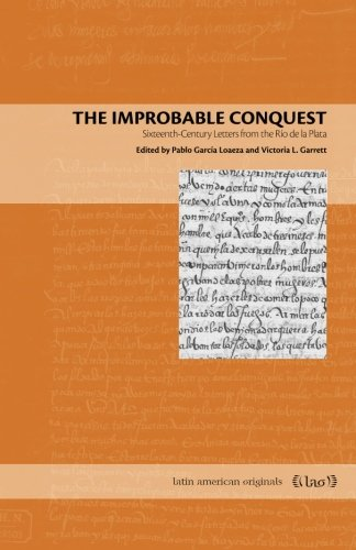 The Improbable Conquest: Sixteenth-Century Letters from the Ro de la Plata (Latin American Originals)