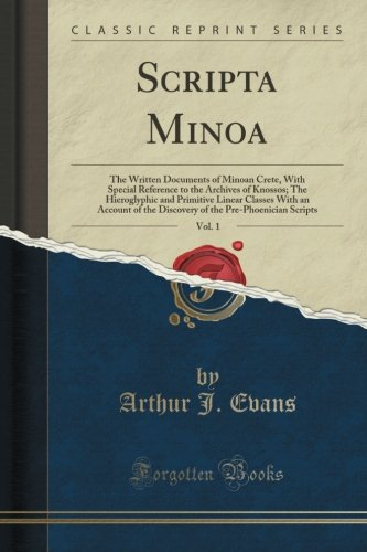 Scripta Minoa, Vol. 1: The Written Documents of Minoan Crete, With Special Reference to the Archives of Knossos; The Hieroglyphic and Primitive Linear ... the Pre-Phoenician Scripts (Classic Reprint)
