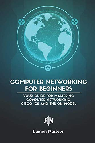 Computer Networking for Beginners: Your Guide for Mastering Computer Networking, Cisco IOS and the OSI Model (Computer Networking Series) (Networking 101)