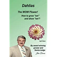 "Dahlias The ""WOW"" Flower! How To Grow ""em"" and Show ""em""!"