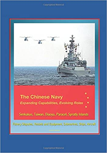 The Chinese Navy: Expanding Capabilities, Evolving Roles - Senkakus, Taiwan, Diaoyu, Paracel, Spratly Islands, Fishery Disputes, Vessels and Equipment, Submarines, Ships, Aircraft