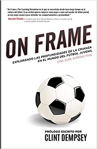 On Frame: Explorando Las Profundidades De La Crianza En El Mundo Del Futbol Juv (Spanish Edition): Ianni Training, Seth Taylor, Patrick Ianni: ...