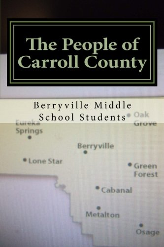 The People of Carroll County: Biographies of people who have influenced the communities in Carroll County, AR written by 7th graders of Berryville Middle School (Volume 1) pdf