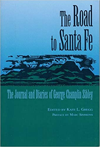 And Other Pertaining to the Surveying and Marking of a Road from the Misso The Journal and Diaries of George Champlin Sibley The Road to Santa Fe